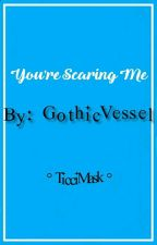 You're Scaring Me by GothicMatty