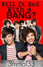 Will it end with a bang-One Direction FanFic by ImAHarry_Girl