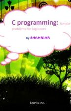 C programming:Simple problems for beginners By SHAHRIAR by Leonis