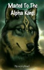 The Ruthless Alpha King Is My Mate by sezzylou1