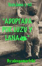 """""""ADOPTADA POR LUZU Y LANA""""(luzu,lana y tu) by XxMeowMeowBeexX"""