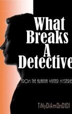 What Breaks A Detective. by TiNyDiAmOnD101