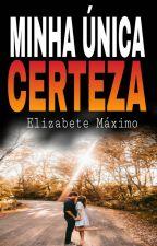 MINHA ÚNICA CERTEZA by elizabetemaximo3