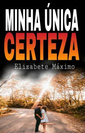 Minha Única Certeza [INCOMPLETA] by elizabetemaximo3