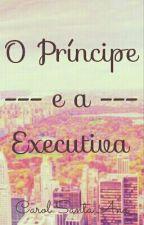 O Príncipe e a Executiva by CarolSantaAna