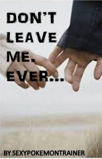 Don't leave me. Ever...