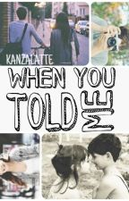 When You Told Me by Kanzalatte
