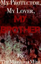 My Protector, My Lover, My Brother [Yandere Older Brother Story] by MisfitMachina