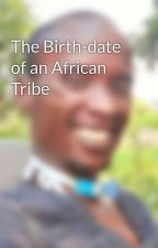 The Birth-date of an African Tribe by OjaraSeagull