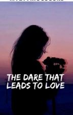 The Dare That Leads To Love.. by MyZtYriOusGuRL