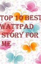 top 10 best wattpad stories for me by suicidal_lady122