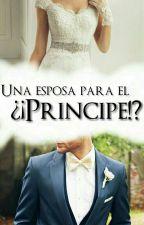 Una Esposa Para El ¿¡PRÍNCIPE!? by UnaBarbieImperfecta