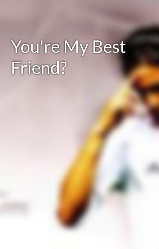 You're My Best Friend? by naughtyromance