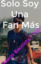Solo Soy Una Fan Más |Mario Bautista Y Tú| by Jissel_Bautista