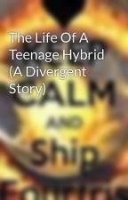 The Life Of A Teenage Hybrid (A Divergent Story) by shipfourtris765