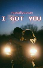 I Got You [COMPLETED] by -readallyoucan