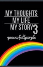 My Thoughts, My Life, My Story 3 by queenofallpurple