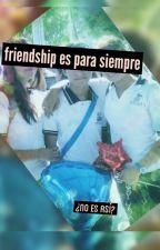 Friendship Es Para Siempre ¿No Es Así? by KingGris
