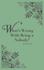 What's Wrong With Being a Nobody? by AnnieKay3