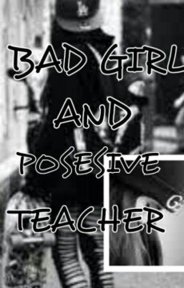 BAD GIRL AND POSESIVE TEACHER