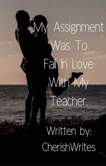 My Assignment Was To Fall In Love With My Teacher?(1st Book) (Editing)