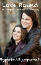 Love Bound (A Vampire Academy Fan fiction) by perfecttlyimperfectt