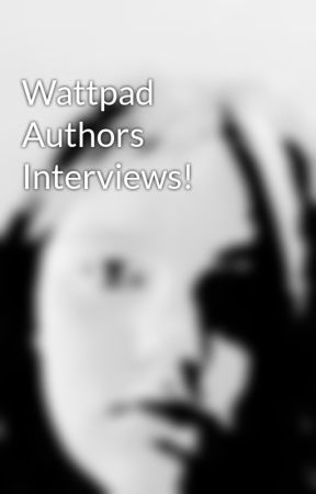 Wattpad Authors Interviews! by to_cool_for_you