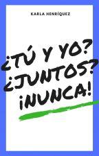 ¿Tú Y Yo? ¿Juntos? ¡NUNCA!  [TYJN #1] #PGP2017 #MerakiAwards #Wattys2017 by Karla_Henriquez_07
