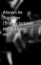 Always be Together (Trilogy to Love me or Leave me) by jjfan101