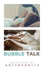 Bubble Talk by abitbubbly