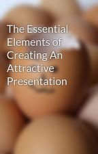 The Essential Elements of Creating An Attractive Presentation by Amily1012