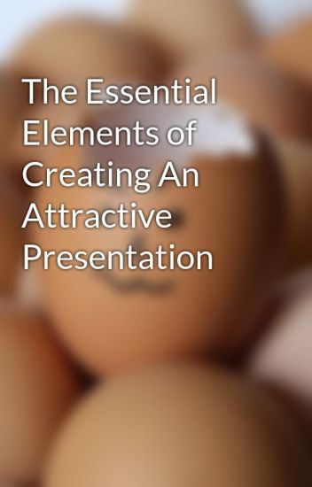 The Essential Elements of Creating An Attractive Presentation