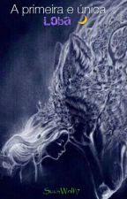 A primeira e única loba by SuuhWolf17