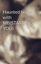 Haunted house with MB(STARRING YOU) by kaykaythebest