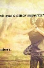 Será que o amor suporta?? by xaubert