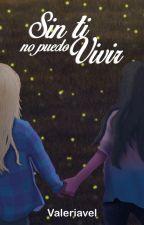Sin ti no puedo vivir by valeriavel