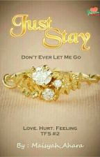 Just Stay [#2 TFS] by Maisyah_Ahara