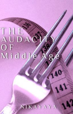 The Audacity of Middle Age *ON HOLD- SORRY*