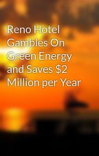 Reno Hotel Gambles On Green Energy and Saves $2 Million per Year by aeshiagordoff
