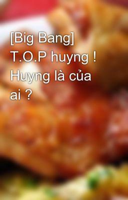 [Big Bang] T.O.P huyng ! Huyng là của ai ?