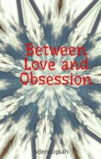 Between Love and Obsession by rose_ungu