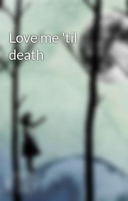Love me 'til death