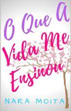 O Que A Vida Me Ensinou (SERÁ RETIRADA EM 25/08/19) by Nara_Moita