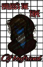 Eyeless's The Type Of Boyfriend by Juuzoucornio
