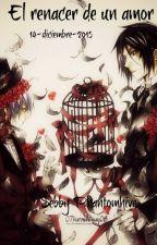 El renacer de un amor by SebbyPhantomhive
