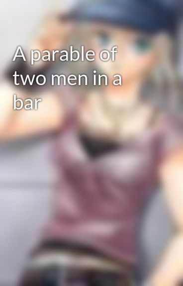 A parable of two men in a bar by Worldgirl