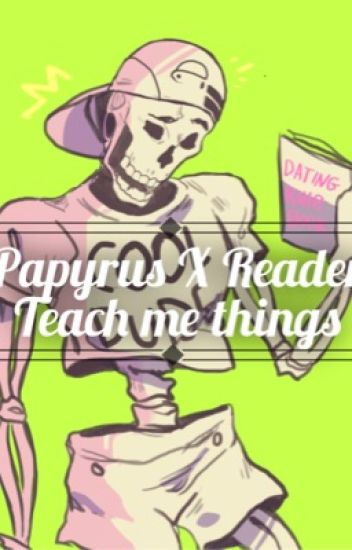 Papyrus X Reader-Teach me Things!