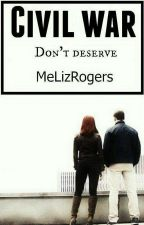Civil War: Don't Deserve (Romanogers) by MeLizRogers
