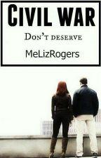 Civil War: Don't Deserve (Romanogers) by MeLizRogers