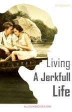 Living A Jerkfull Life by AllyRoses